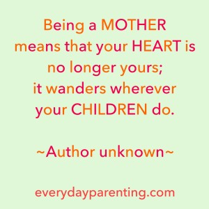 Being a mother means that your heart is no longer yours