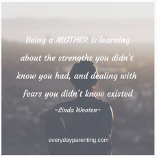 Being a mother is learning about the strengths you didn't know you had, and dealing with fears you didn't know existed